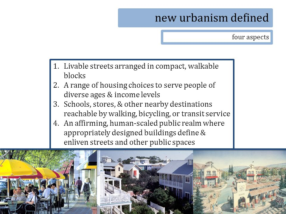 new urbanism defined four aspects 1.Livable streets arranged in compact, walkable blocks 2.A range of housing choices to serve people of diverse ages & income levels 3.Schools, stores, & other nearby destinations reachable by walking, bicycling, or transit service 4.An affirming, human-scaled public realm where appropriately designed buildings define & enliven streets and other public spaces