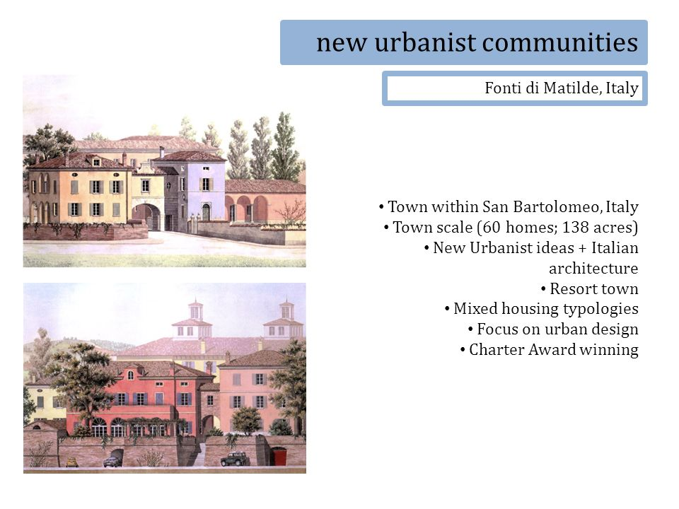 new urbanist communities Fonti di Matilde, Italy Town within San Bartolomeo, Italy Town scale (60 homes; 138 acres) New Urbanist ideas + Italian architecture Resort town Mixed housing typologies Focus on urban design Charter Award winning