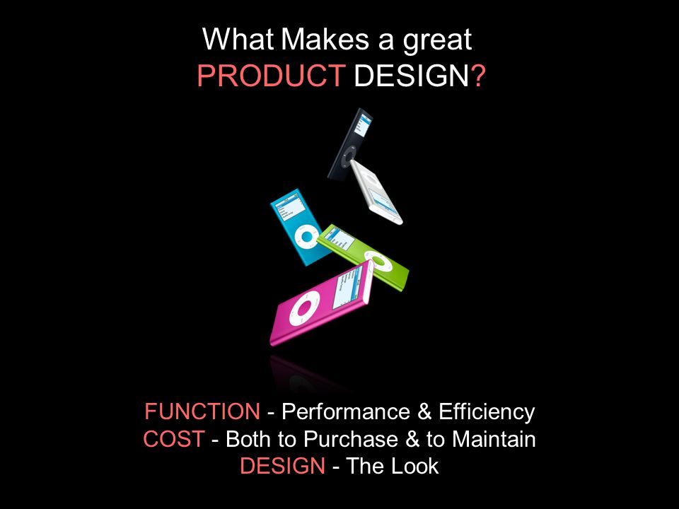 FUNCTION - Performance & Efficiency COST - Both to Purchase & to Maintain DESIGN - The Look What Makes a great PRODUCT DESIGN