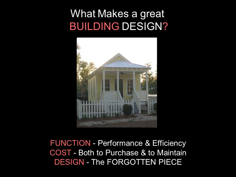 FUNCTION - Performance & Efficiency COST - Both to Purchase & to Maintain DESIGN - The FORGOTTEN PIECE What Makes a great BUILDING DESIGN