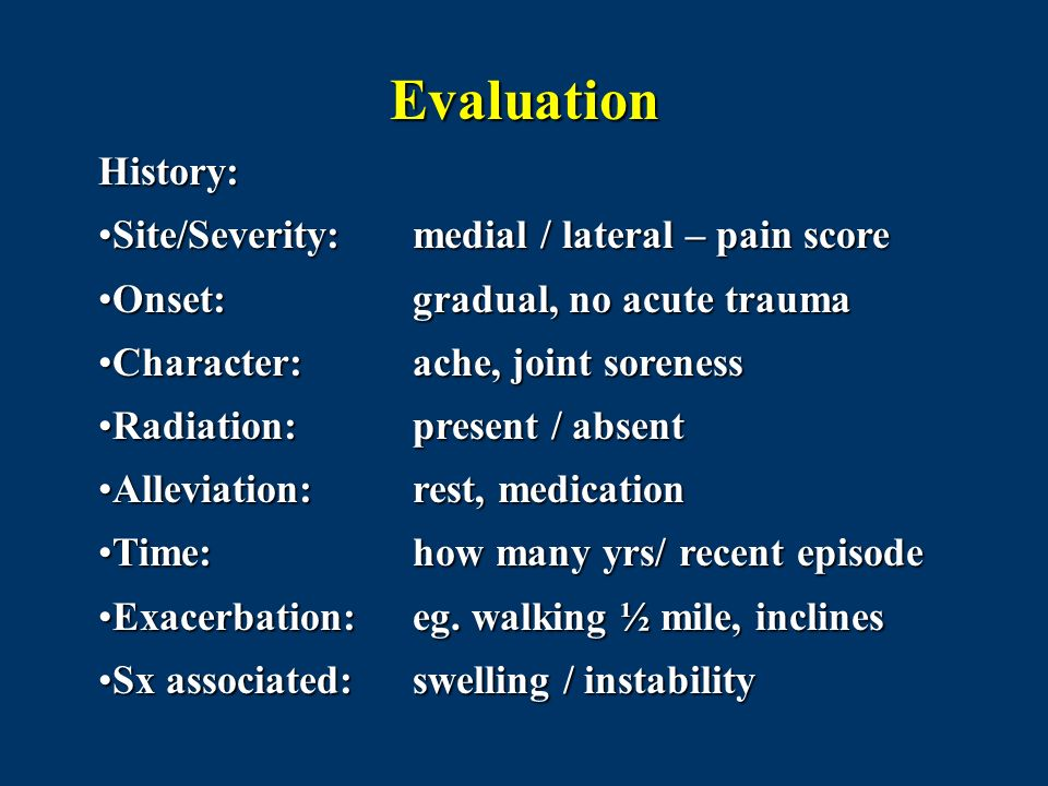 Evaluation History: Site/Severity: medial / lateral – pain scoreSite/Severity: medial / lateral – pain score Onset: gradual, no acute traumaOnset: gra