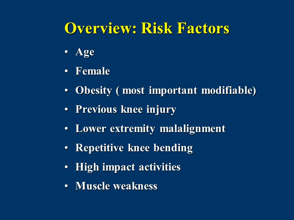 Overview: Risk Factors AgeAge FemaleFemale Obesity ( most important modifiable)Obesity ( most important modifiable) Previous knee injuryPrevious knee