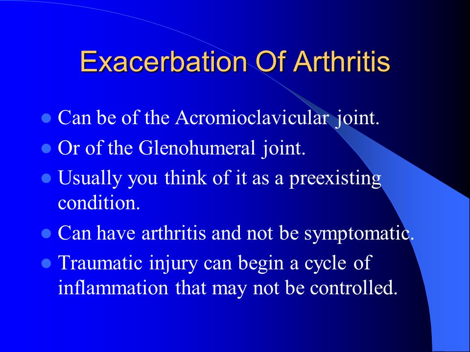 Exacerbation Of Arthritis Can be of the Acromioclavicular joint. Or of the Glenohumeral joint. Usually you think of it as a preexisting condition. Can