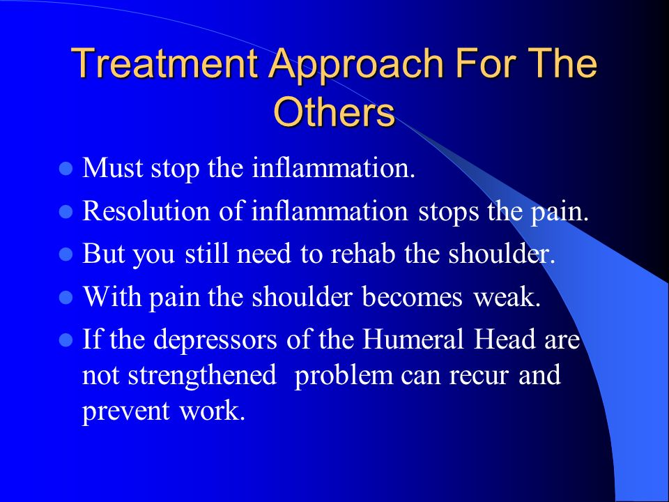 Treatment Approach For The Others Must stop the inflammation. Resolution of inflammation stops the pain. But you still need to rehab the shoulder. Wit
