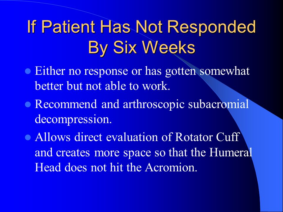 If Patient Has Not Responded By Six Weeks Either no response or has gotten somewhat better but not able to work. Recommend and arthroscopic subacromia