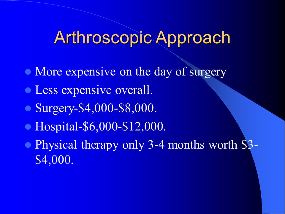 Arthroscopic Approach More expensive on the day of surgery Less expensive overall. Surgery-$4,000-$8,000. Hospital-$6,000-$12,000. Physical therapy on