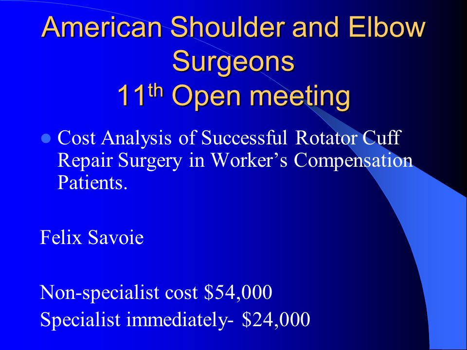 American Shoulder and Elbow Surgeons 11 th Open meeting Cost Analysis of Successful Rotator Cuff Repair Surgery in Workers Compensation Patients. Feli