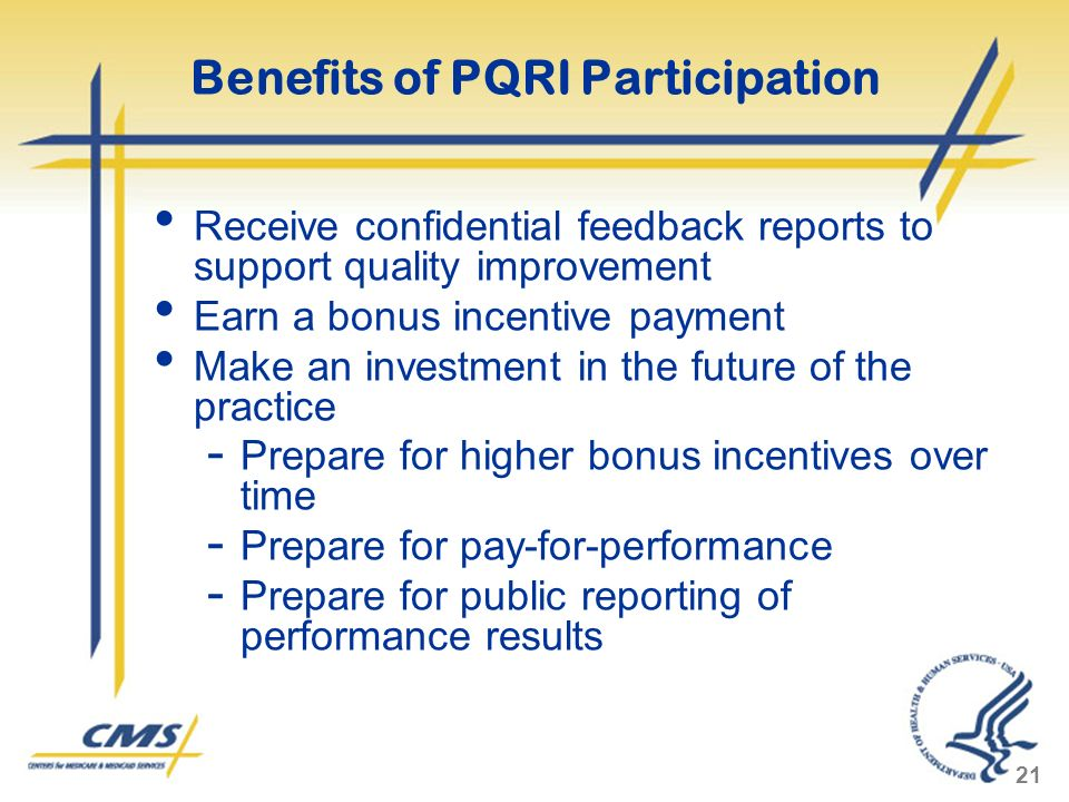 21 Benefits of PQRI Participation Receive confidential feedback reports to support quality improvement Earn a bonus incentive payment Make an investment in the future of the practice - Prepare for higher bonus incentives over time - Prepare for pay-for-performance - Prepare for public reporting of performance results