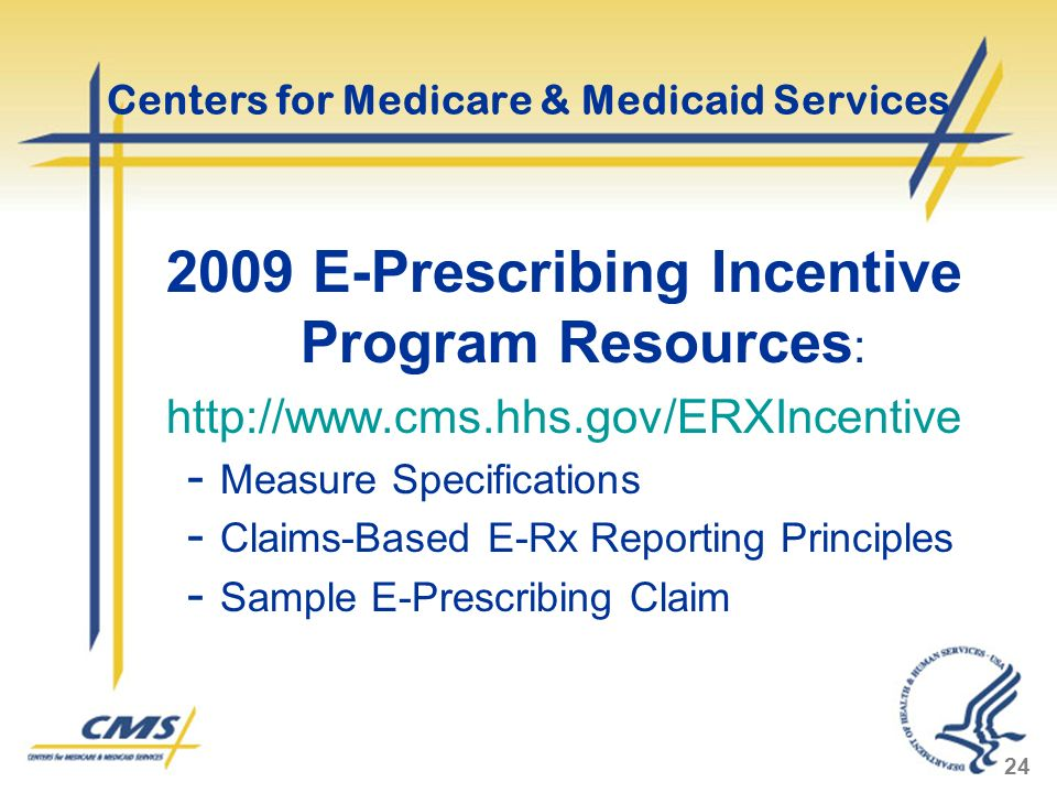 24 Centers for Medicare & Medicaid Services 2009 E-Prescribing Incentive Program Resources : http://www.cms.hhs.gov/ERXIncentive - Measure Specifications - Claims-Based E-Rx Reporting Principles - Sample E-Prescribing Claim