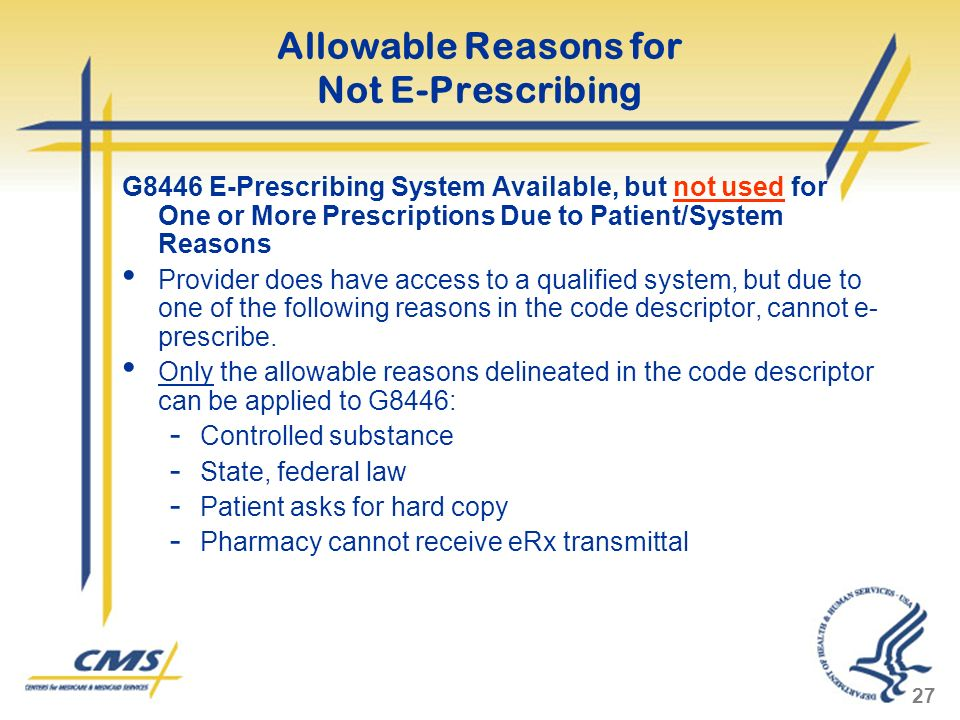 27 Allowable Reasons for Not E-Prescribing G8446 E-Prescribing System Available, but not used for One or More Prescriptions Due to Patient/System Reasons Provider does have access to a qualified system, but due to one of the following reasons in the code descriptor, cannot e- prescribe.