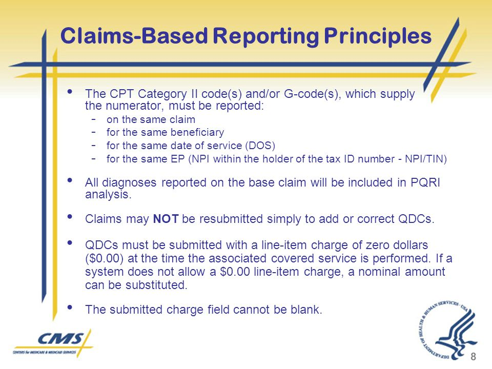 8 Claims-Based Reporting Principles The CPT Category II code(s) and/or G-code(s), which supply the numerator, must be reported: - on the same claim - for the same beneficiary - for the same date of service (DOS) - for the same EP (NPI within the holder of the tax ID number - NPI/TIN) All diagnoses reported on the base claim will be included in PQRI analysis.
