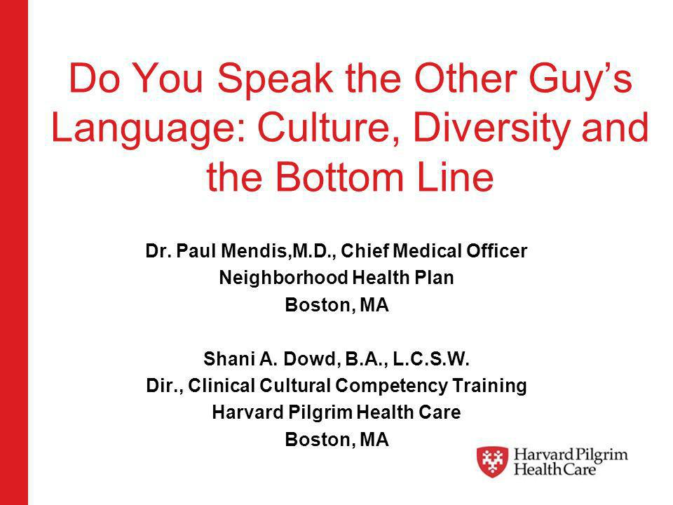 Do You Speak the Other Guys Language: Culture, Diversity and the Bottom Line Dr. Paul Mendis,M.D., Chief Medical Officer Neighborhood Health Plan Bost