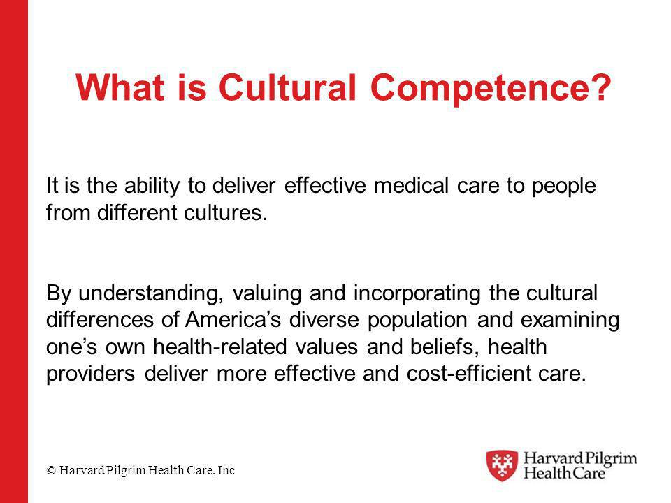 © Harvard Pilgrim Health Care, Inc What is Cultural Competence? It is the ability to deliver effective medical care to people from different cultures.