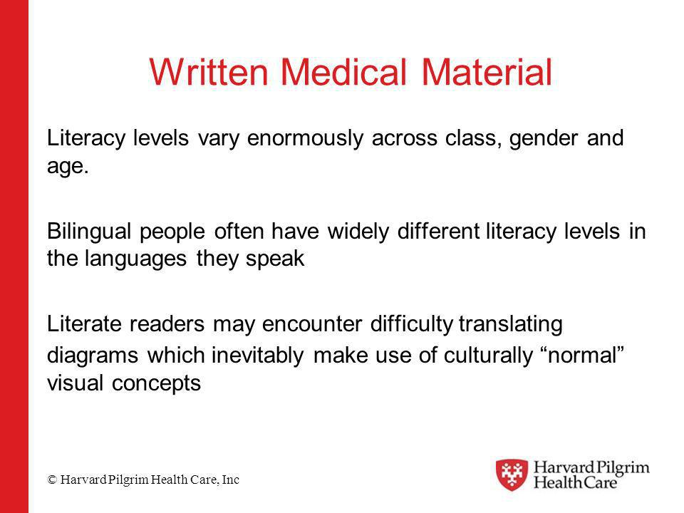 © Harvard Pilgrim Health Care, Inc Written Medical Material Literacy levels vary enormously across class, gender and age. Bilingual people often have