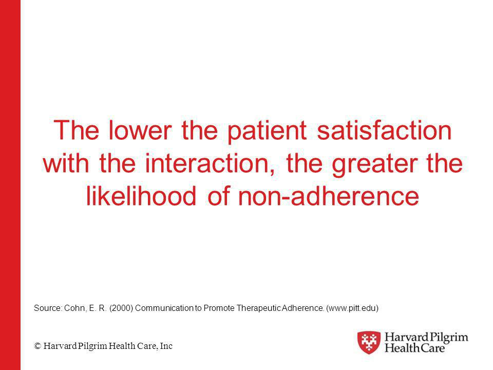© Harvard Pilgrim Health Care, Inc The lower the patient satisfaction with the interaction, the greater the likelihood of non-adherence Source: Cohn,