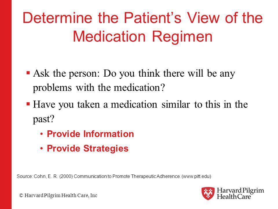 © Harvard Pilgrim Health Care, Inc Determine the Patients View of the Medication Regimen Ask the person: Do you think there will be any problems with