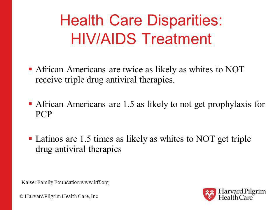© Harvard Pilgrim Health Care, Inc Health Care Disparities: HIV/AIDS Treatment African Americans are twice as likely as whites to NOT receive triple d