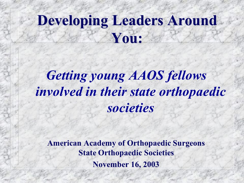 Developing Leaders Around You: Getting young AAOS fellows involved in their state orthopaedic societies American Academy of Orthopaedic Surgeons State
