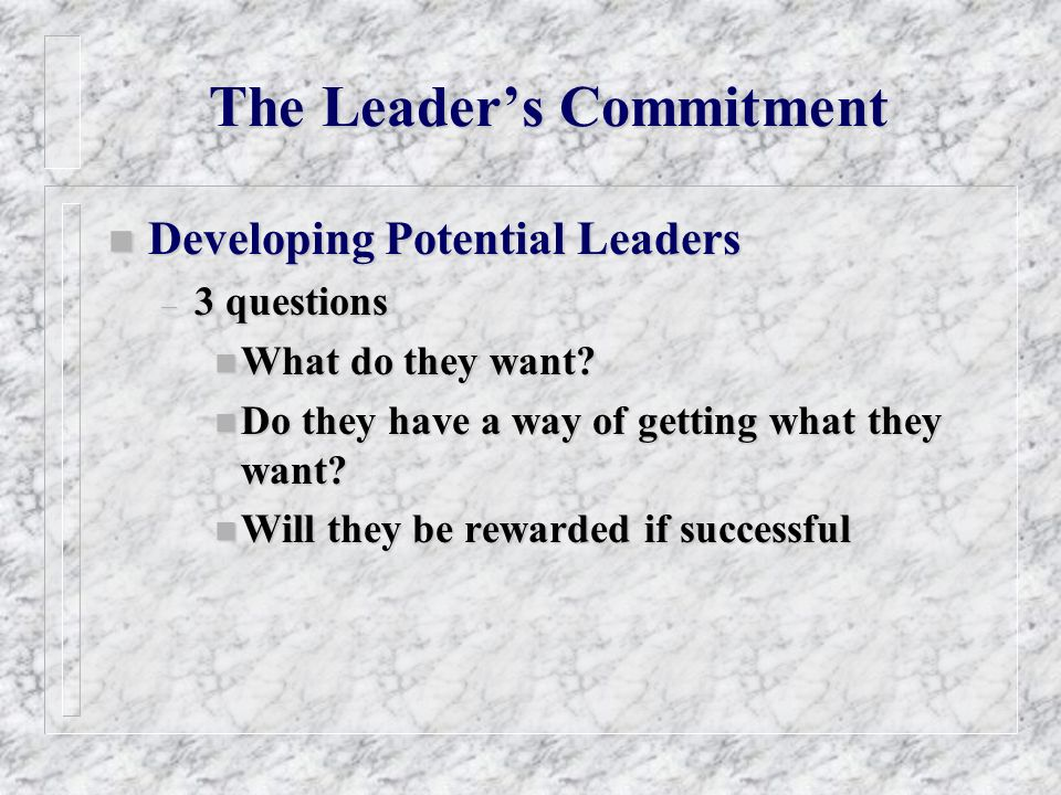 The Leaders Commitment n Developing Potential Leaders – 3 questions n What do they want? n Do they have a way of getting what they want? n Will they b