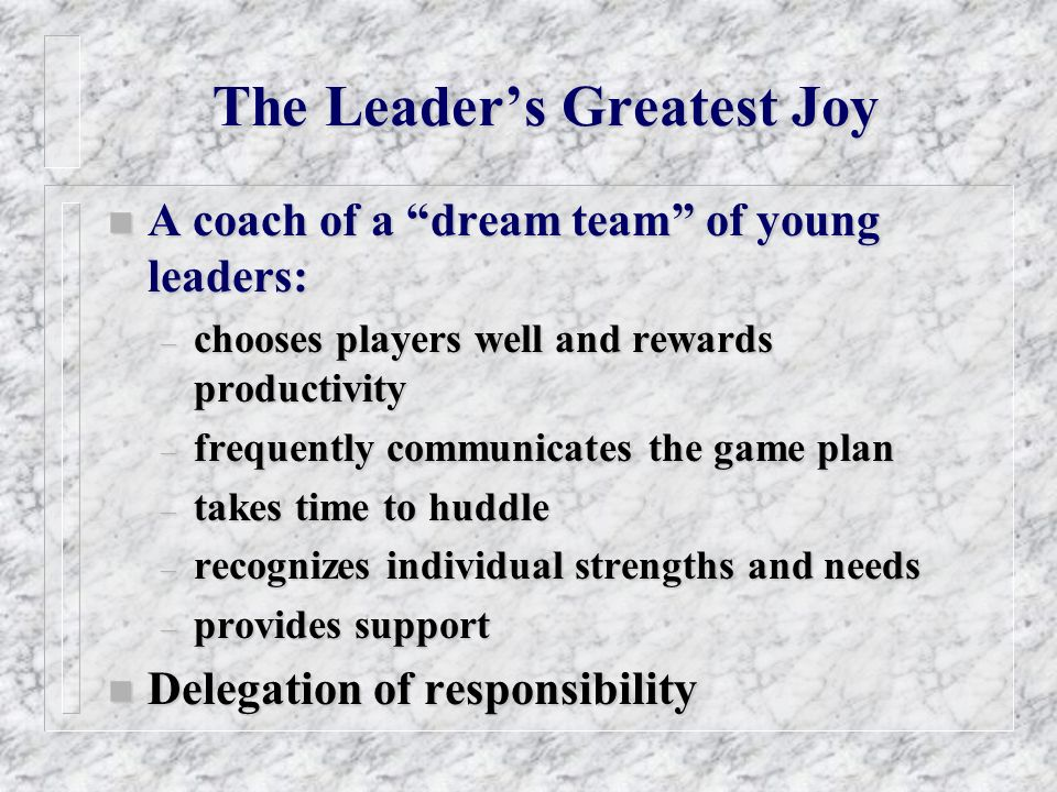 The Leaders Greatest Joy n A coach of a dream team of young leaders: – chooses players well and rewards productivity – frequently communicates the game plan – takes time to huddle – recognizes individual strengths and needs – provides support n Delegation of responsibility