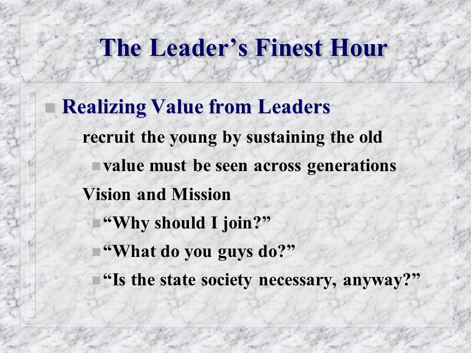 The Leaders Finest Hour n Realizing Value from Leaders – recruit the young by sustaining the old n value must be seen across generations – Vision and