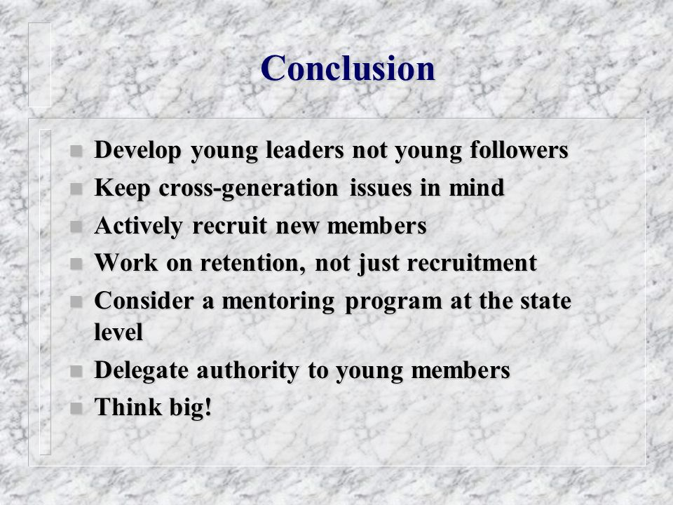 Conclusion n Develop young leaders not young followers n Keep cross-generation issues in mind n Actively recruit new members n Work on retention, not
