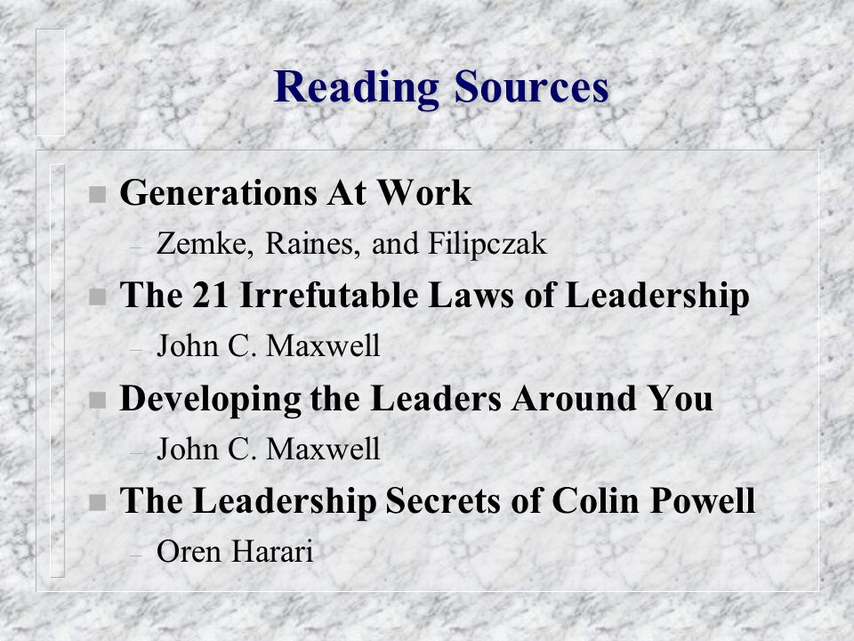Reading Sources n Generations At Work – Zemke, Raines, and Filipczak n The 21 Irrefutable Laws of Leadership – John C. Maxwell n Developing the Leader