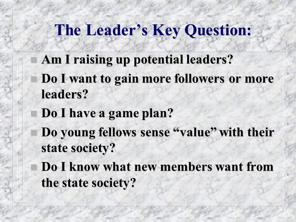 The Leaders Key Question: n Am I raising up potential leaders? n Do I want to gain more followers or more leaders? n Do I have a game plan? n Do young