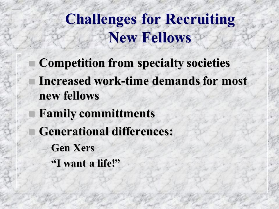 Challenges for Recruiting New Fellows n Competition from specialty societies n Increased work-time demands for most new fellows n Family committments