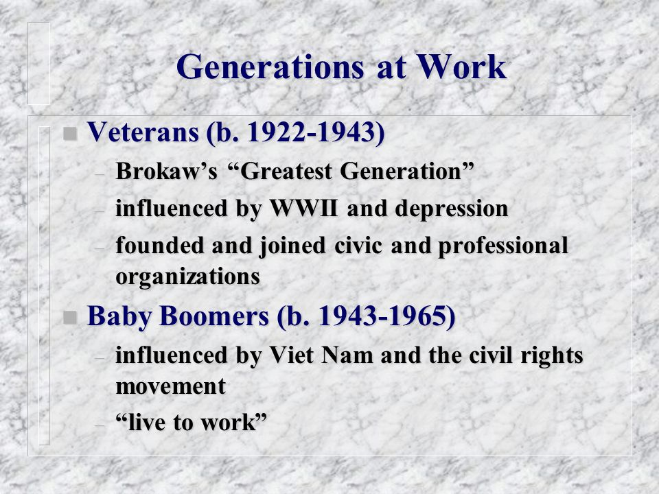 Generations at Work n Veterans (b. 1922-1943) – Brokaws Greatest Generation – influenced by WWII and depression – founded and joined civic and profess