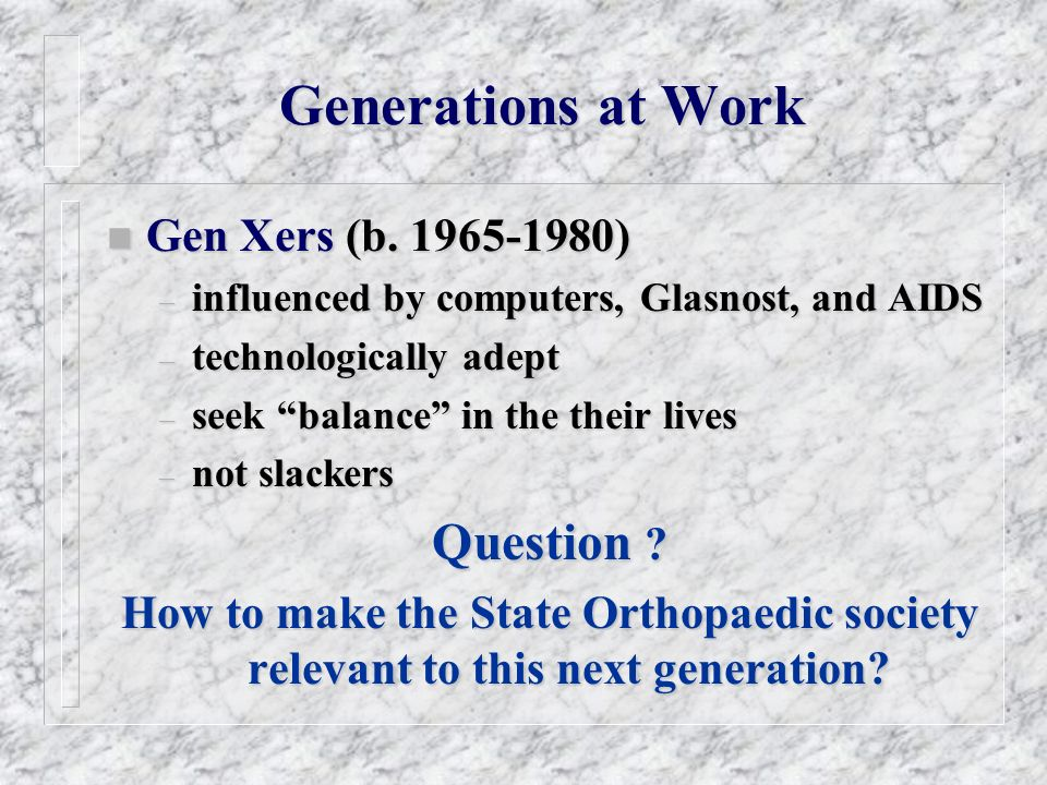 Generations at Work n Gen Xers (b. 1965-1980) – influenced by computers, Glasnost, and AIDS – technologically adept – seek balance in the their lives