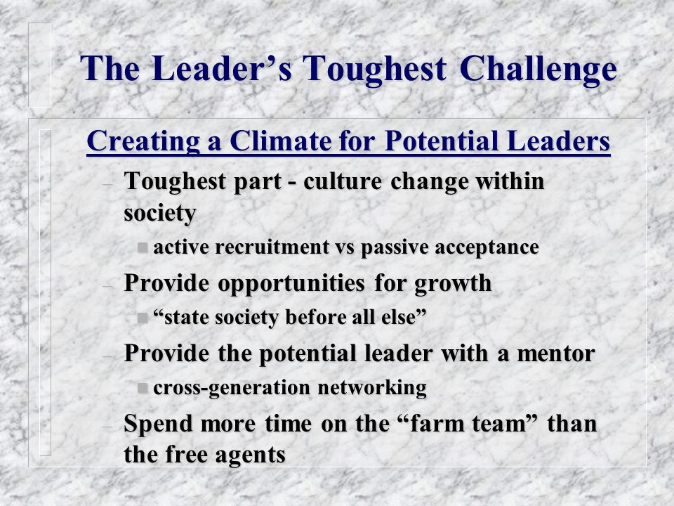 The Leaders Toughest Challenge Creating a Climate for Potential Leaders – Toughest part - culture change within society n active recruitment vs passive acceptance – Provide opportunities for growth n state society before all else – Provide the potential leader with a mentor n cross-generation networking – Spend more time on the farm team than the free agents