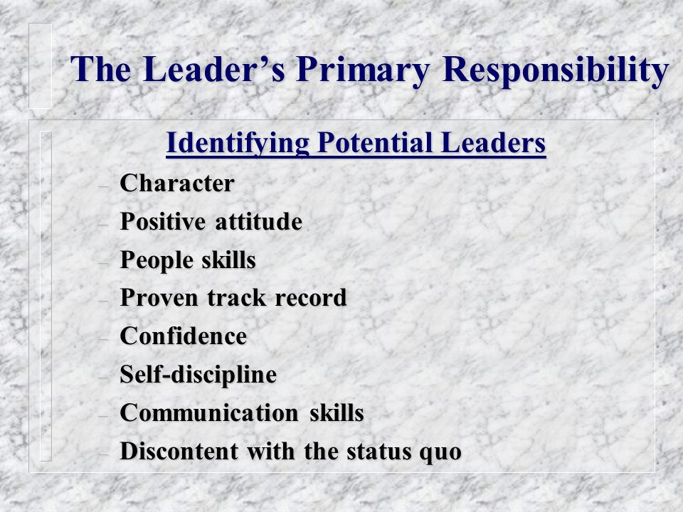 The Leaders Primary Responsibility Identifying Potential Leaders – Character – Positive attitude – People skills – Proven track record – Confidence – Self-discipline – Communication skills – Discontent with the status quo