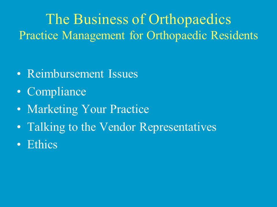 The Business of Orthopaedics Practice Management for Orthopaedic Residents Reimbursement Issues Compliance Marketing Your Practice Talking to the Vendor Representatives Ethics