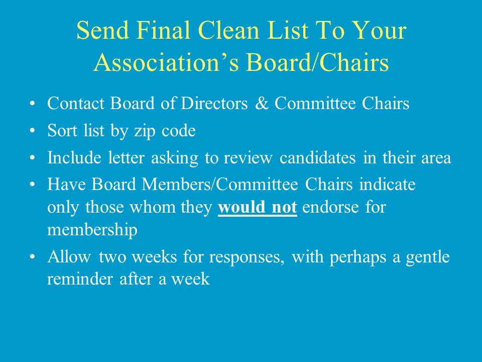 Send Final Clean List To Your Associations Board/Chairs Contact Board of Directors & Committee Chairs Sort list by zip code Include letter asking to review candidates in their area Have Board Members/Committee Chairs indicate only those whom they would not endorse for membership Allow two weeks for responses, with perhaps a gentle reminder after a week
