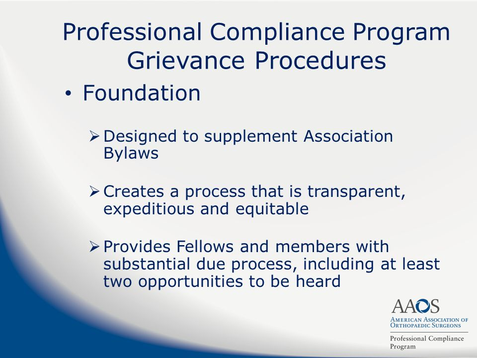 Professional Compliance Program Grievance Procedures Foundation Designed to supplement Association Bylaws Creates a process that is transparent, expeditious and equitable Provides Fellows and members with substantial due process, including at least two opportunities to be heard