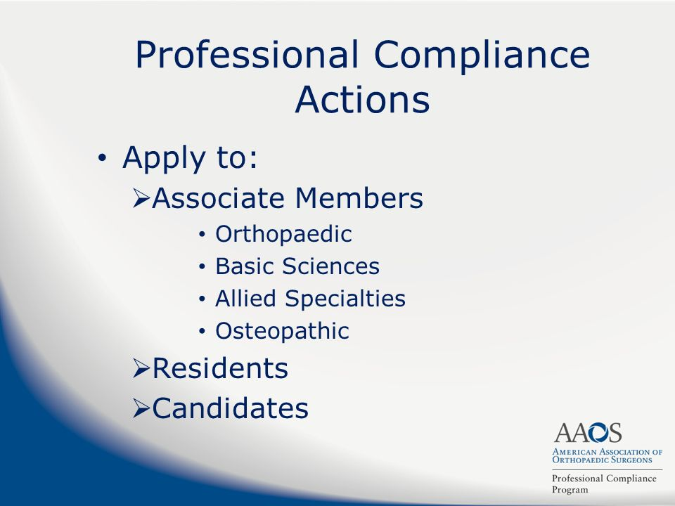 Professional Compliance Actions Apply to: Associate Members Orthopaedic Basic Sciences Allied Specialties Osteopathic Residents Candidates