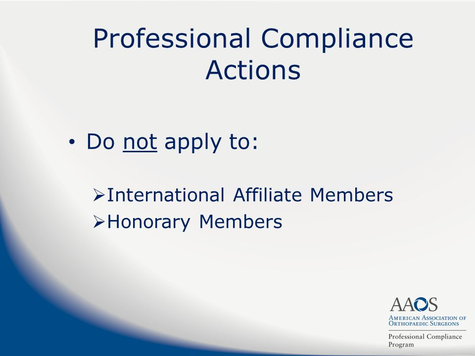 Professional Compliance Actions Do not apply to: International Affiliate Members Honorary Members