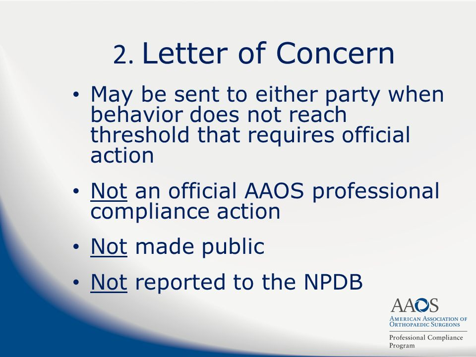 2. Letter of Concern May be sent to either party when behavior does not reach threshold that requires official action Not an official AAOS professiona