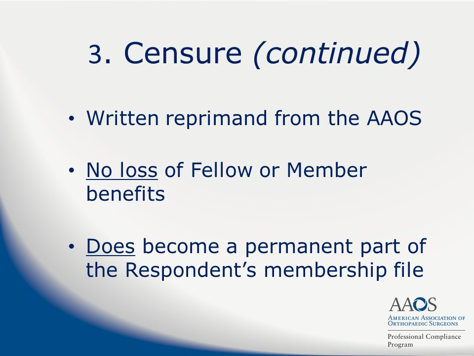 3. Censure (continued) Written reprimand from the AAOS No loss of Fellow or Member benefits Does become a permanent part of the Respondents membership