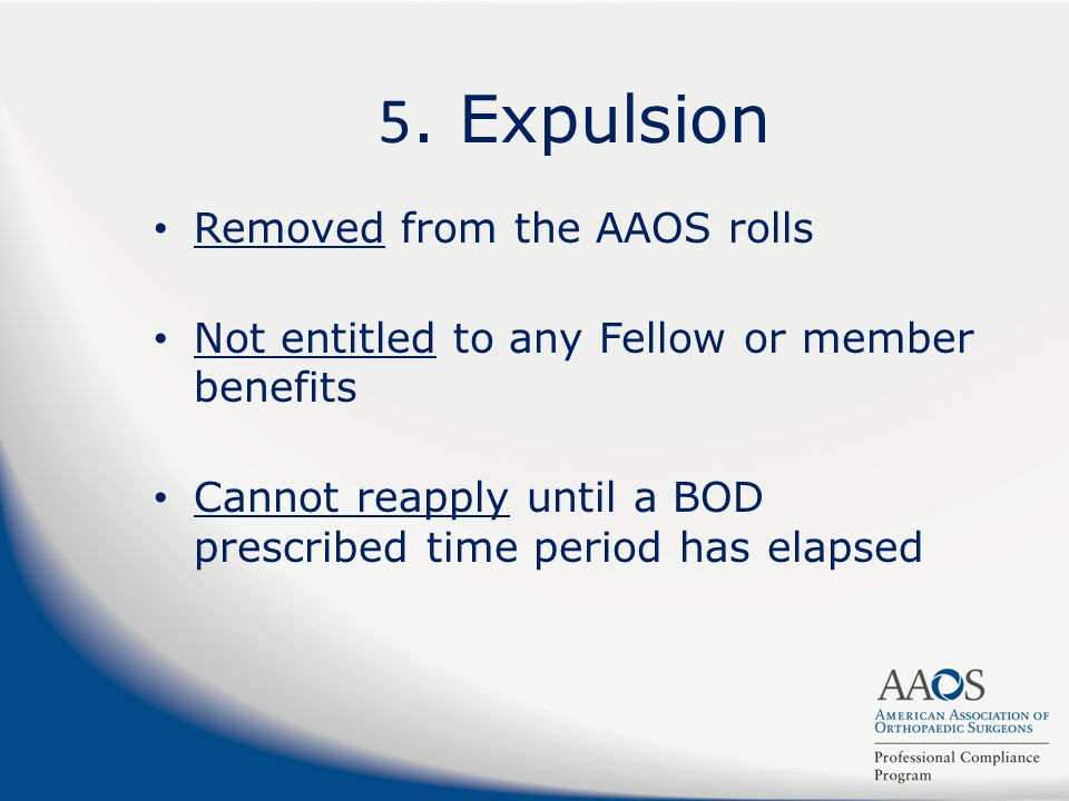 5. Expulsion Removed from the AAOS rolls Not entitled to any Fellow or member benefits Cannot reapply until a BOD prescribed time period has elapsed