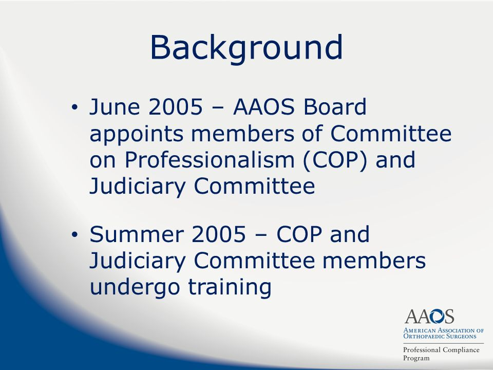 Background June 2005 – AAOS Board appoints members of Committee on Professionalism (COP) and Judiciary Committee Summer 2005 – COP and Judiciary Commi