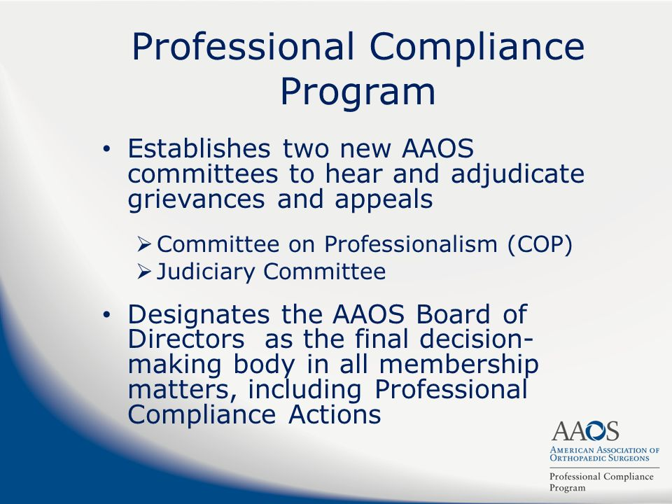 Professional Compliance Program Establishes two new AAOS committees to hear and adjudicate grievances and appeals Committee on Professionalism (COP) J