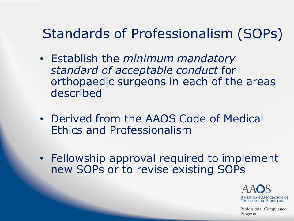 Standards of Professionalism (SOPs) Establish the minimum mandatory standard of acceptable conduct for orthopaedic surgeons in each of the areas descr