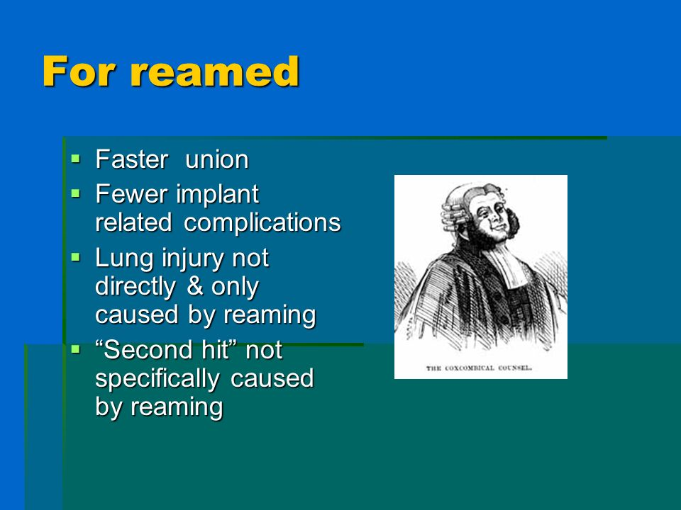 For reamed Faster union Faster union Fewer implant related complications Fewer implant related complications Lung injury not directly & only caused by