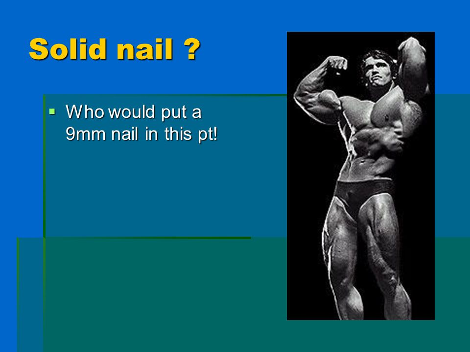 Solid nail ? Who would put a 9mm nail in this pt! Who would put a 9mm nail in this pt!