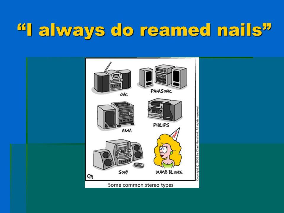 I always do reamed nails