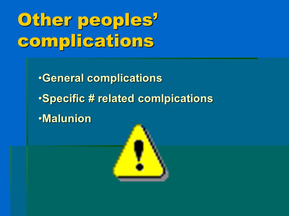 Other peoples complications General complicationsGeneral complications Specific # related comlpicationsSpecific # related comlpications MalunionMaluni