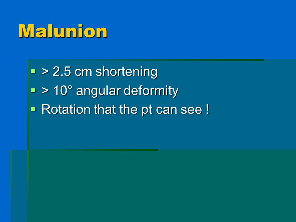 Malunion > 2.5 cm shortening > 2.5 cm shortening > 10° angular deformity > 10° angular deformity Rotation that the pt can see ! Rotation that the pt c