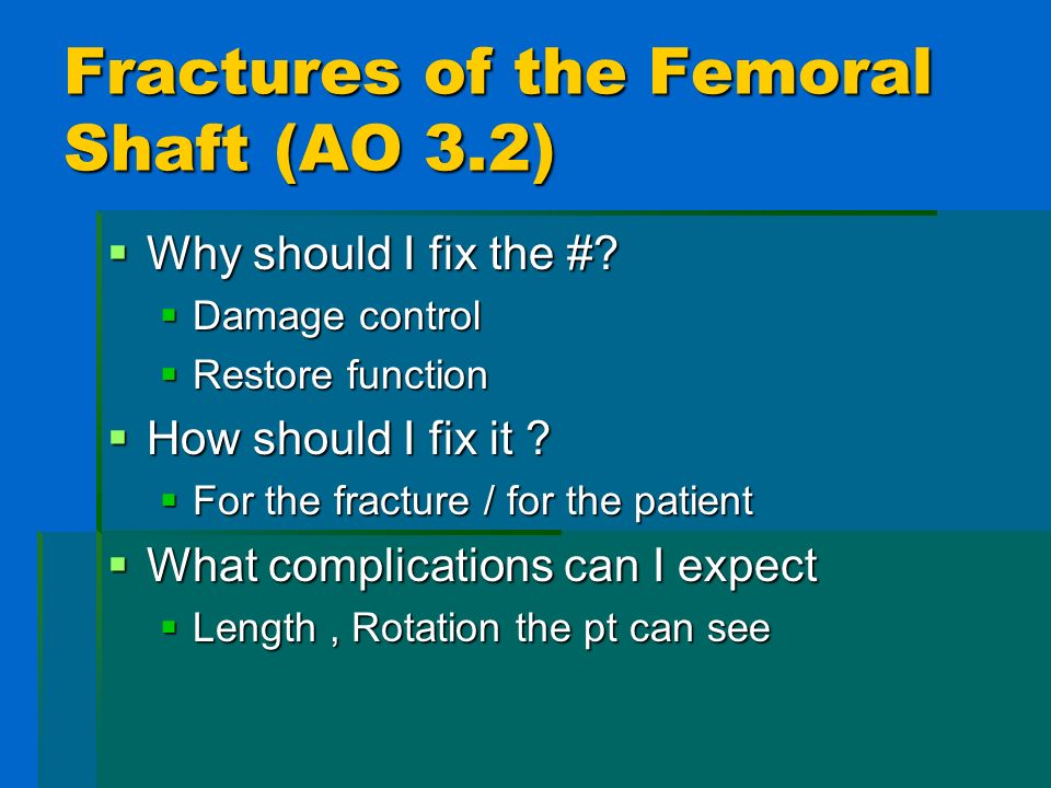 Fractures of the Femoral Shaft(AO 3.2) Why should I fix the #? Why should I fix the #? Damage control Damage control Restore function Restore function